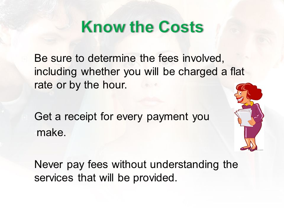 Be sure to determine the fees involved, including whether you will be charged a flat rate or by the hour.