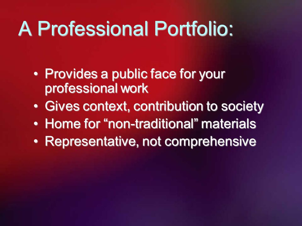 Provides a public face for your professional workProvides a public face for your professional work Gives context, contribution to societyGives context, contribution to society Home for non-traditional materialsHome for non-traditional materials Representative, not comprehensiveRepresentative, not comprehensive A Professional Portfolio: