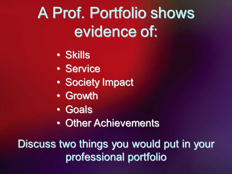 A Prof. Portfolio shows evidence of: SkillsSkills ServiceService Society ImpactSociety Impact GrowthGrowth GoalsGoals Other AchievementsOther Achievem
