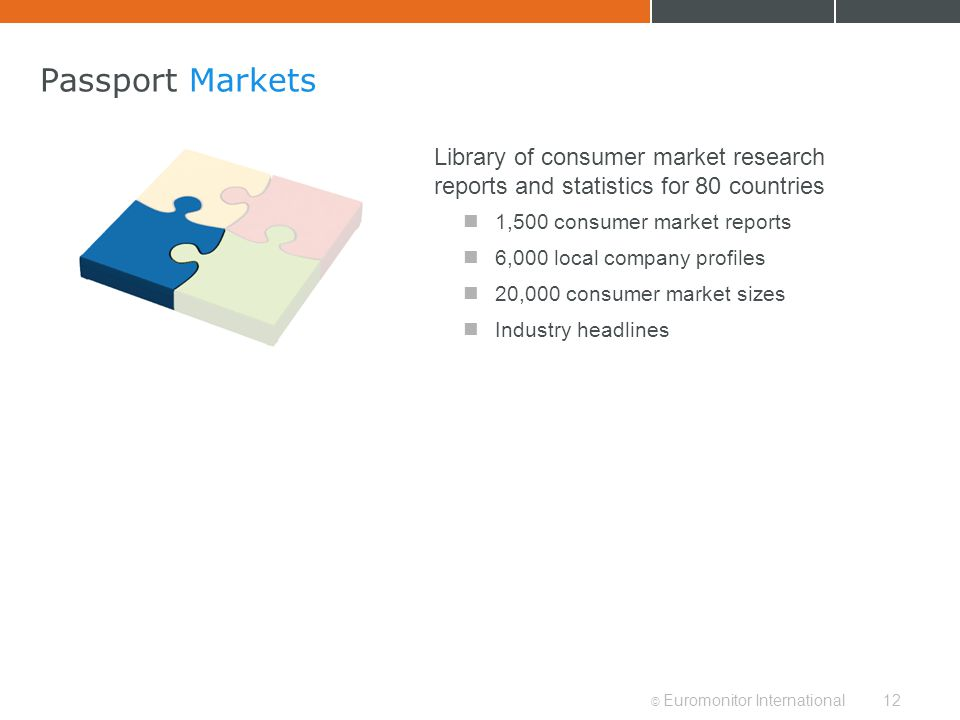 © Euromonitor International12 Passport Markets Library of consumer market research reports and statistics for 80 countries 1,500 consumer market repor