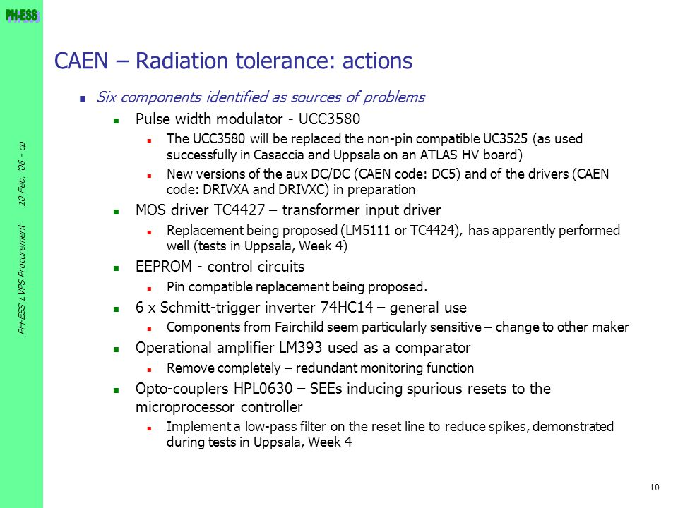 10 10 Feb. '06 - cp PH-ESS LVPS Procurement CAEN – Radiation tolerance: actions Six components identified as sources of problems Pulse width modulator