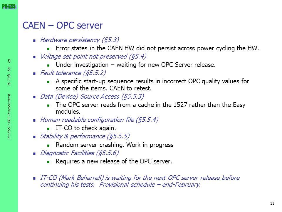 11 10 Feb. '06 - cp PH-ESS LVPS Procurement CAEN – OPC server Hardware persistency (§5.3) Error states in the CAEN HW did not persist across power cyc