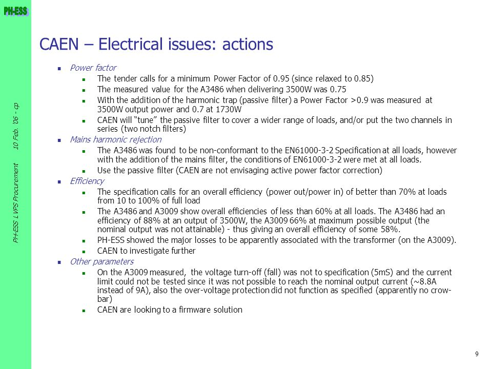 9 10 Feb. '06 - cp PH-ESS LVPS Procurement CAEN – Electrical issues: actions Power factor The tender calls for a minimum Power Factor of 0.95 (since r