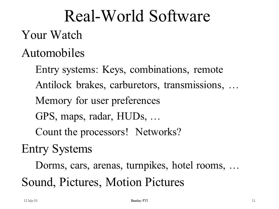 15 July 00Bentley: FYI11Bentley: FYI Real-World Software Your Watch Automobiles Entry systems: Keys, combinations, remote Antilock brakes, carburetors, transmissions, … Memory for user preferences GPS, maps, radar, HUDs, … Count the processors.
