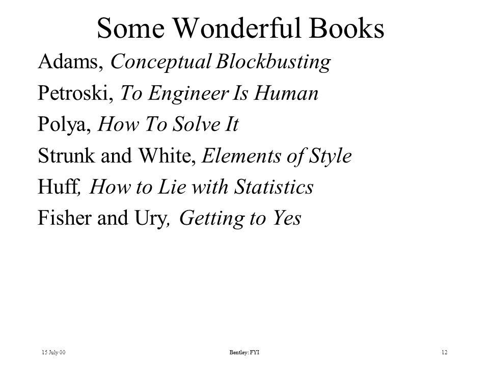 15 July 00Bentley: FYI12Bentley: FYI Some Wonderful Books Adams, Conceptual Blockbusting Petroski, To Engineer Is Human Polya, How To Solve It Strunk