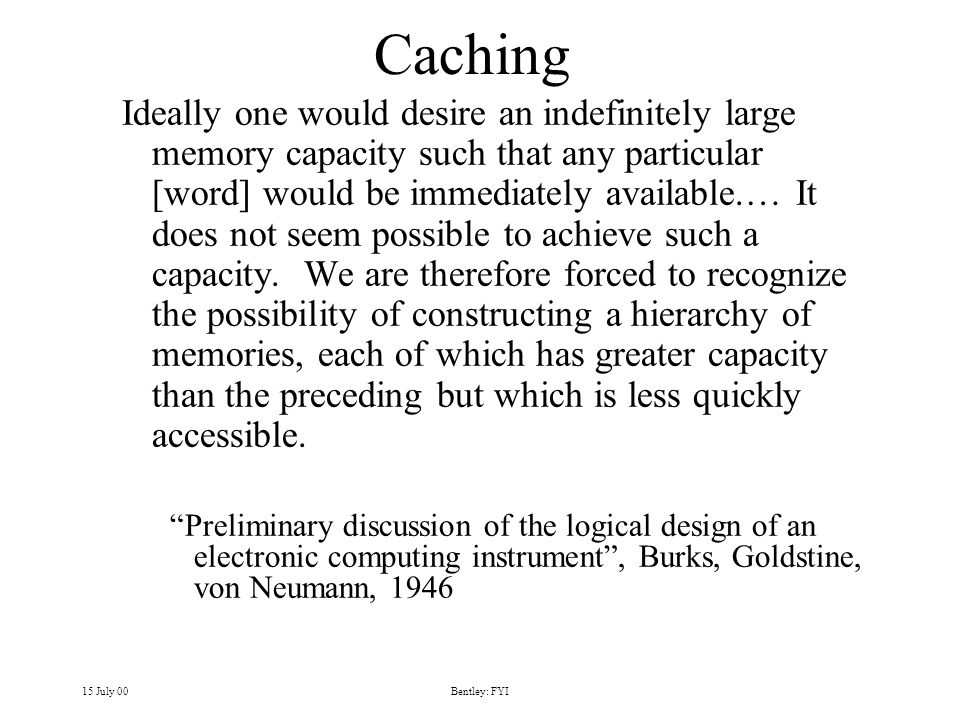 15 July 00Bentley: FYI Caching Ideally one would desire an indefinitely large memory capacity such that any particular [word] would be immediately available.… It does not seem possible to achieve such a capacity.
