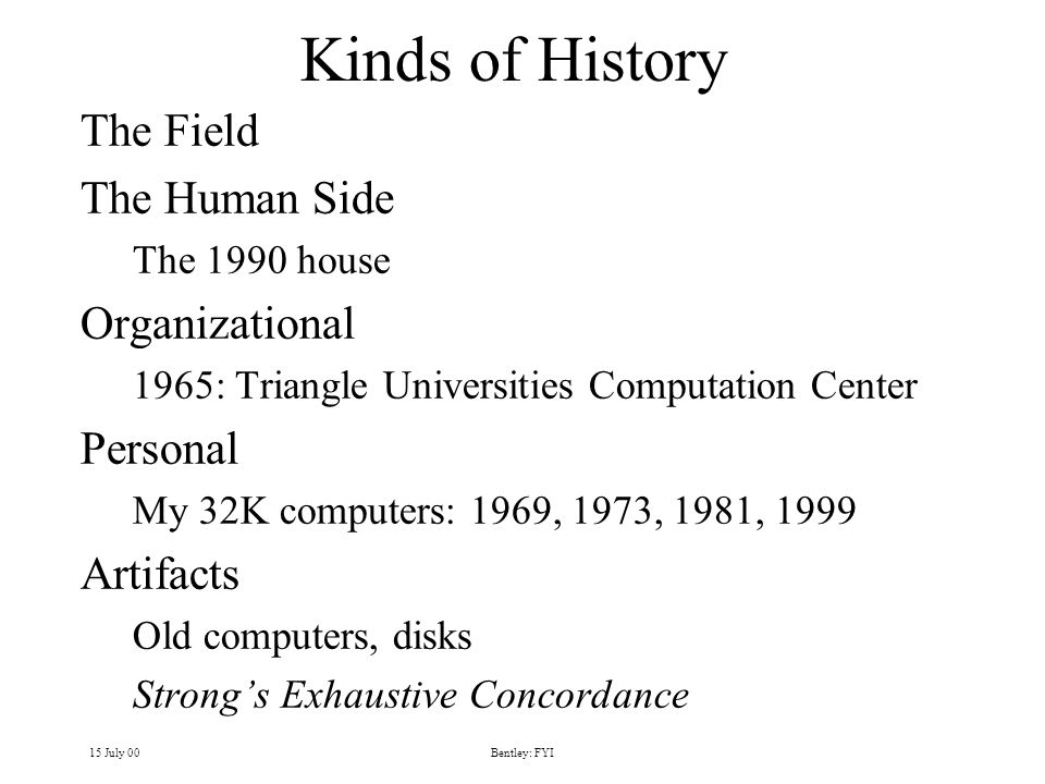 15 July 00Bentley: FYI Kinds of History The Field The Human Side The 1990 house Organizational 1965: Triangle Universities Computation Center Personal My 32K computers: 1969, 1973, 1981, 1999 Artifacts Old computers, disks Strongs Exhaustive Concordance