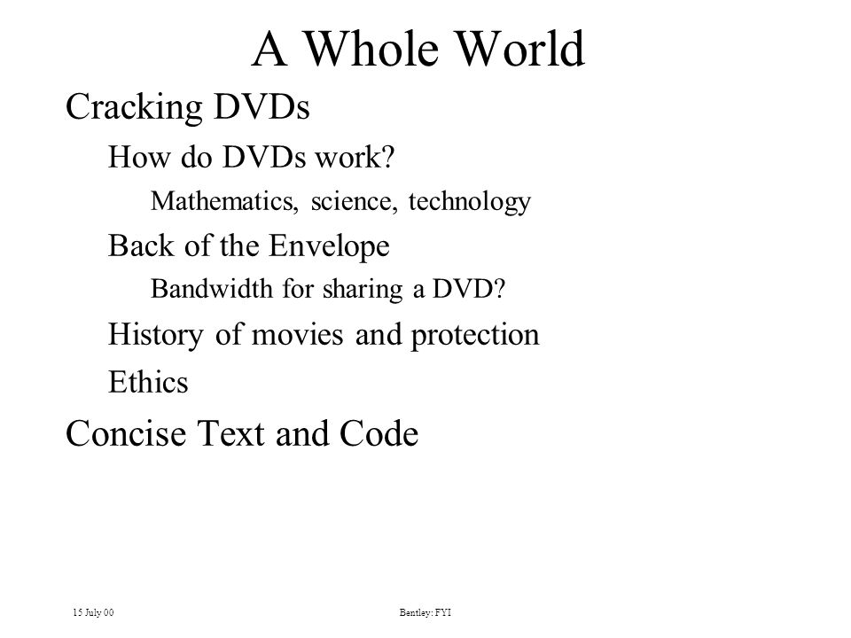 15 July 00Bentley: FYI A Whole World Cracking DVDs How do DVDs work? Mathematics, science, technology Back of the Envelope Bandwidth for sharing a DVD