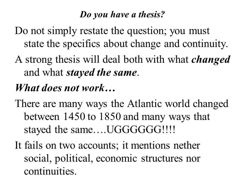 Do you have a thesis? Do not simply restate the question; you must state the specifics about change and continuity. A strong thesis will deal both wit