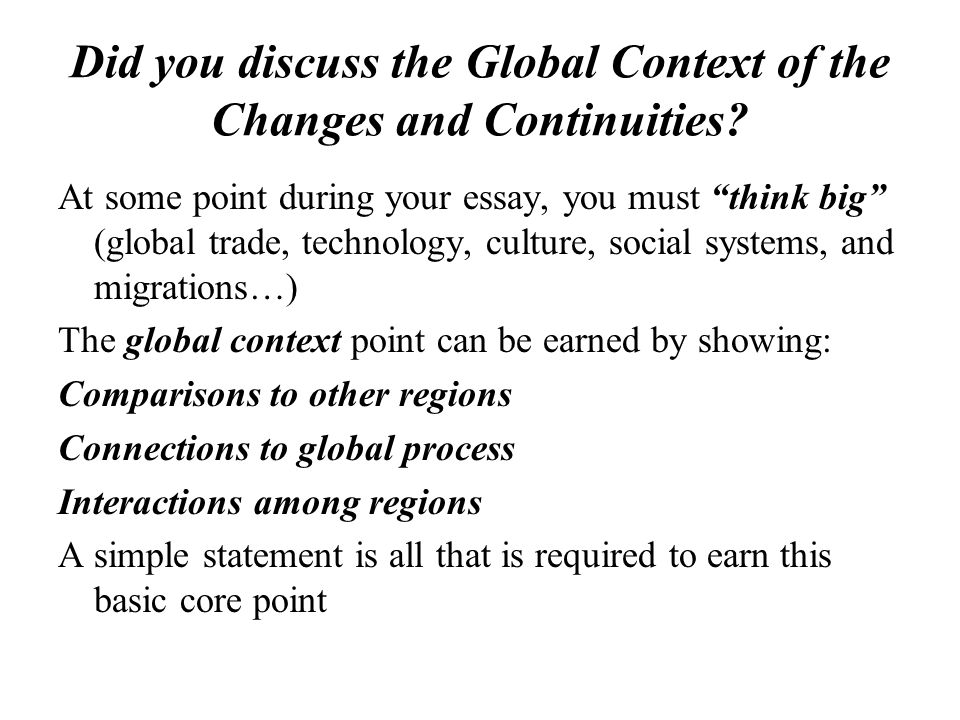 Did you discuss the Global Context of the Changes and Continuities? At some point during your essay, you must think big (global trade, technology, cul