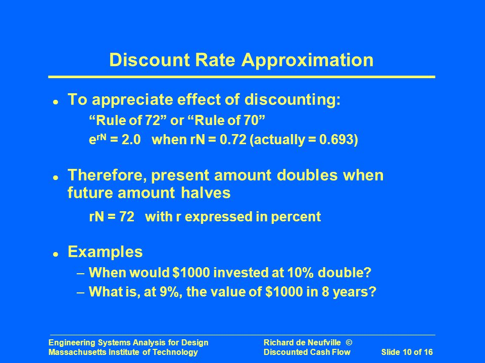 Engineering Systems Analysis for Design Richard de Neufville © Massachusetts Institute of Technology Discounted Cash Flow Slide 10 of 16 l To appreciate effect of discounting: Rule of 72 or Rule of 70 e rN = 2.0 when rN = 0.72 (actually = 0.693) l Therefore, present amount doubles when future amount halves rN = 72 with r expressed in percent l Examples –When would $1000 invested at 10% double.