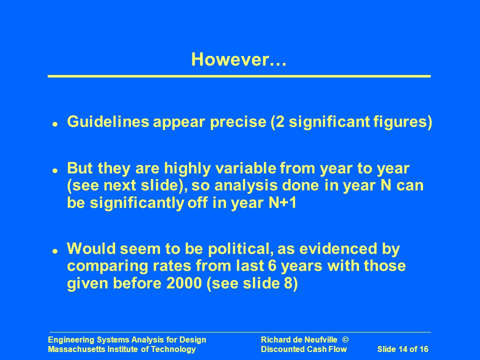 Engineering Systems Analysis for Design Richard de Neufville © Massachusetts Institute of Technology Discounted Cash Flow Slide 14 of 16 However… l Guidelines appear precise (2 significant figures) l But they are highly variable from year to year (see next slide), so analysis done in year N can be significantly off in year N+1 l Would seem to be political, as evidenced by comparing rates from last 6 years with those given before 2000 (see slide 8)