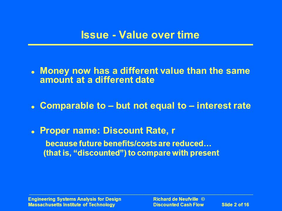 Engineering Systems Analysis for Design Richard de Neufville © Massachusetts Institute of Technology Discounted Cash Flow Slide 2 of 16 Issue - Value over time l Money now has a different value than the same amount at a different date l Comparable to – but not equal to – interest rate l Proper name: Discount Rate, r because future benefits/costs are reduced… (that is, discounted) to compare with present