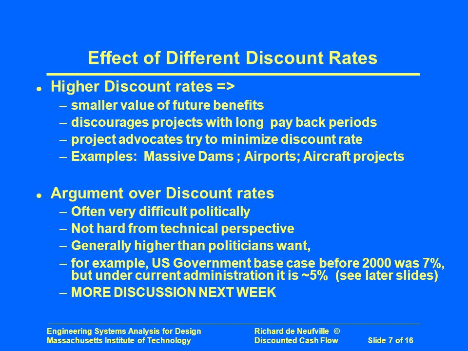 Engineering Systems Analysis for Design Richard de Neufville © Massachusetts Institute of Technology Discounted Cash Flow Slide 7 of 16 Effect of Different Discount Rates l Higher Discount rates => –smaller value of future benefits –discourages projects with long pay back periods –project advocates try to minimize discount rate –Examples: Massive Dams ; Airports; Aircraft projects l Argument over Discount rates –Often very difficult politically –Not hard from technical perspective –Generally higher than politicians want, –for example, US Government base case before 2000 was 7%, but under current administration it is ~5% (see later slides) –MORE DISCUSSION NEXT WEEK