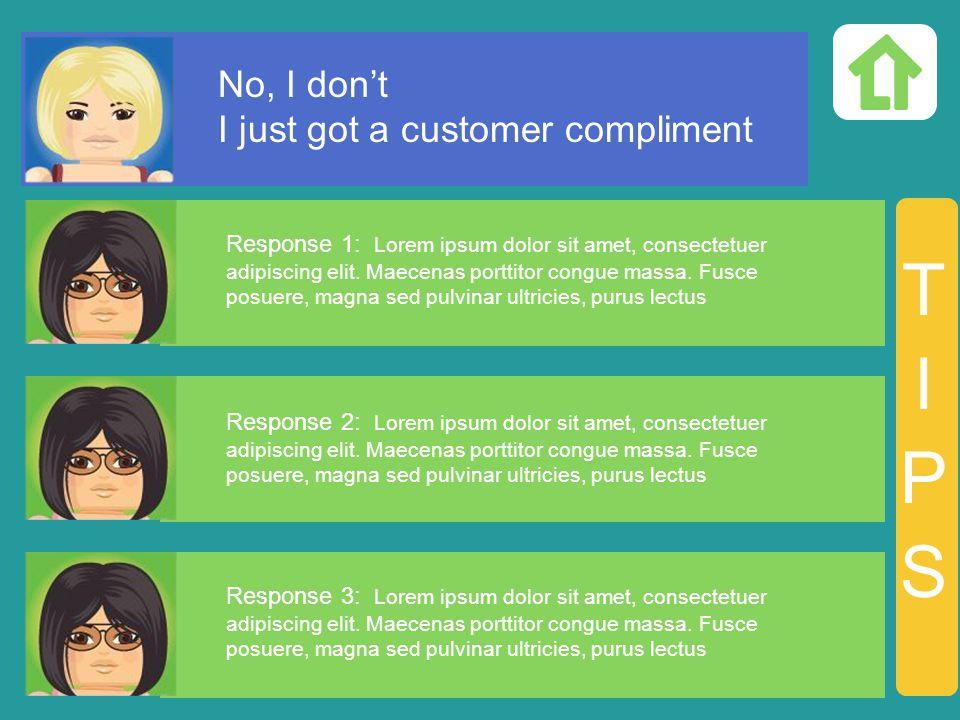 No, I dont I just got a customer compliment Response 1: Lorem ipsum dolor sit amet, consectetuer adipiscing elit.