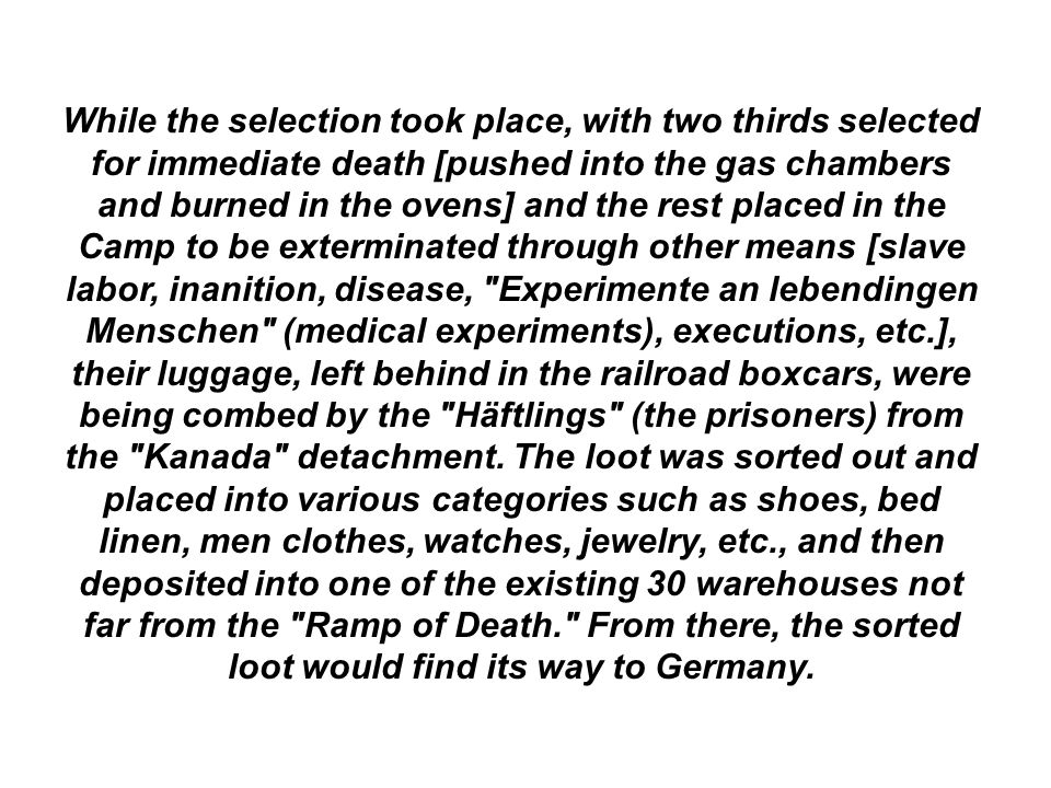 While the selection took place, with two thirds selected for immediate death [pushed into the gas chambers and burned in the ovens] and the rest place