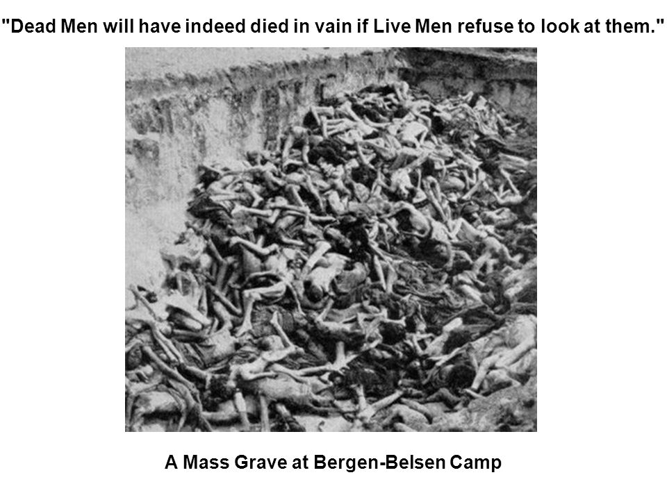 Dead Men will have indeed died in vain if Live Men refuse to look at them. A Mass Grave at Bergen-Belsen Camp