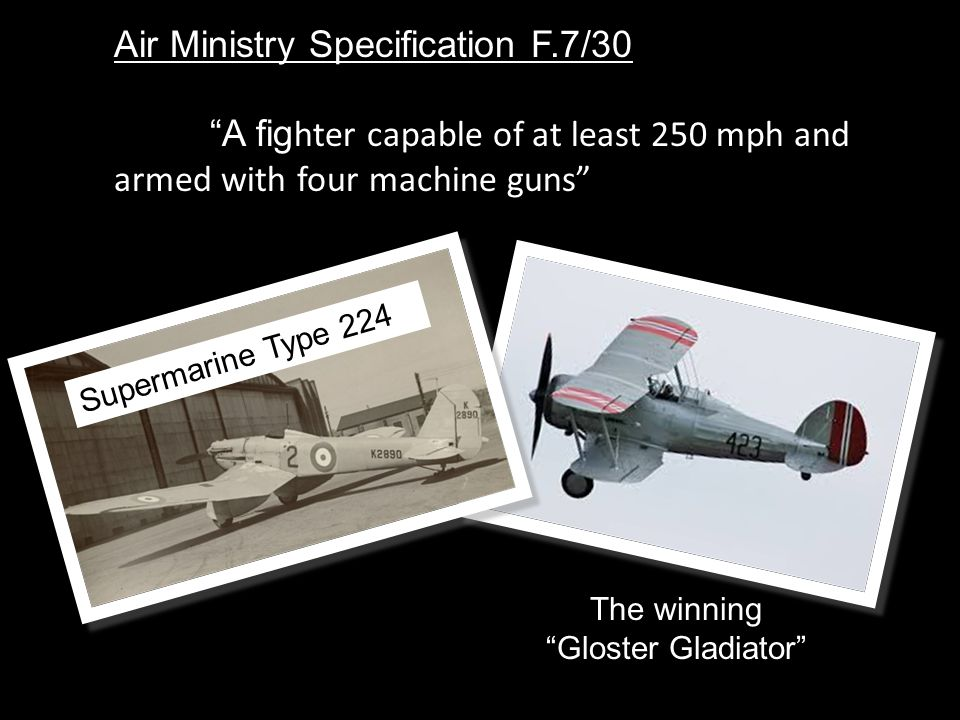 Air Ministry Specification F.7/30 A fig hter capable of at least 250 mph and armed with four machine guns Supermarine Type 224 The winning Gloster Gladiator