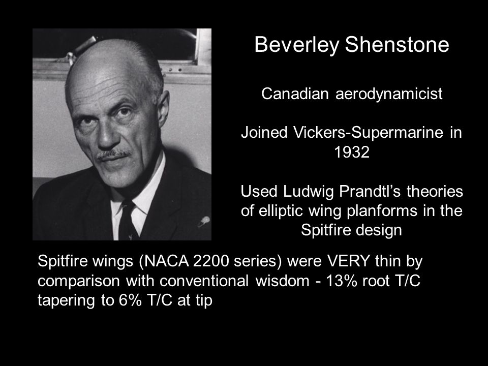 Beverley Shenstone Canadian aerodynamicist Joined Vickers-Supermarine in 1932 Used Ludwig Prandtls theories of elliptic wing planforms in the Spitfire design Spitfire wings (NACA 2200 series) were VERY thin by comparison with conventional wisdom - 13% root T/C tapering to 6% T/C at tip