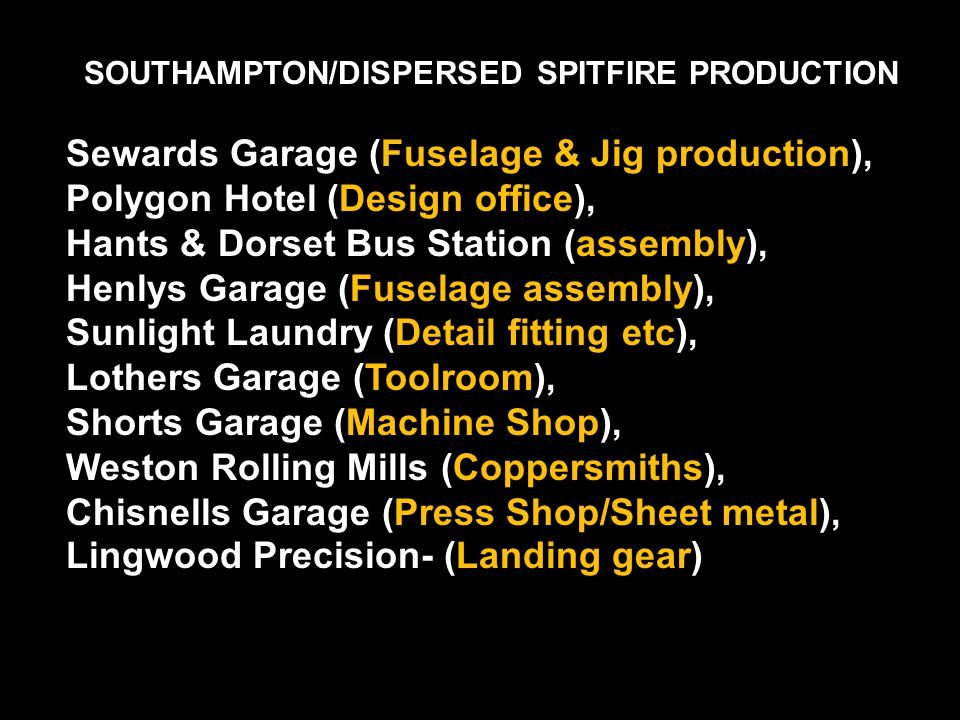 SOUTHAMPTON/DISPERSED SPITFIRE PRODUCTION Sewards Garage (Fuselage & Jig production), Polygon Hotel (Design office), Hants & Dorset Bus Station (assembly), Henlys Garage (Fuselage assembly), Sunlight Laundry (Detail fitting etc), Lothers Garage (Toolroom), Shorts Garage (Machine Shop), Weston Rolling Mills (Coppersmiths), Chisnells Garage (Press Shop/Sheet metal), Lingwood Precision- (Landing gear)