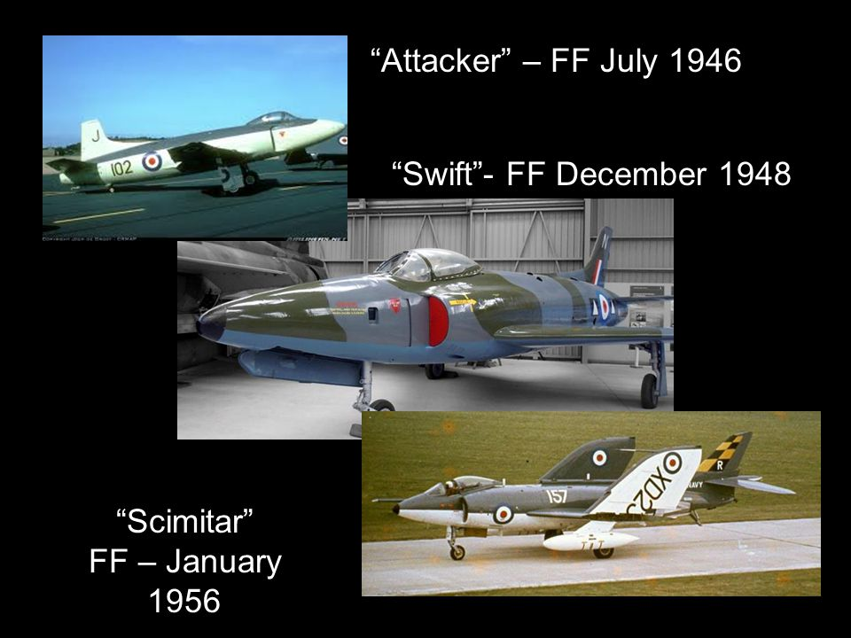 Attacker – FF July 1946 Swift- FF December 1948 Scimitar FF – January 1956