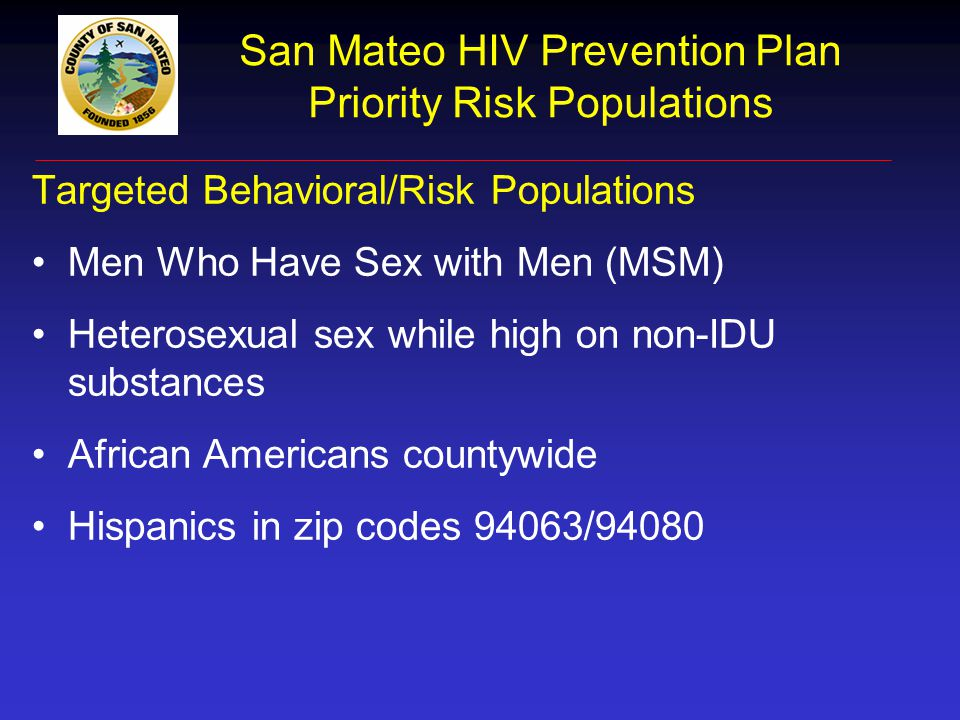 San Mateo HIV Prevention Plan Priority Risk Populations Targeted Behavioral/Risk Populations Men Who Have Sex with Men (MSM) Heterosexual sex while hi