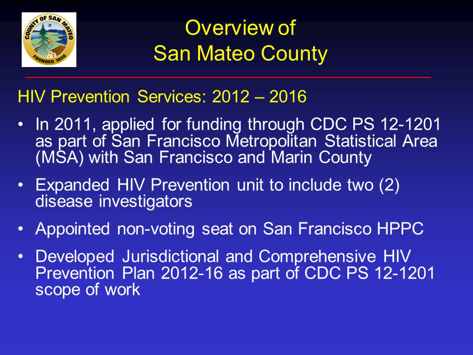 Overview of San Mateo HIV/AIDS Epidemic HIV/AIDS Prevalence Highlights: As of December 2011: 1,467 people living with HIV/AIDS; almost 63% living with AIDS Gender/age: Males make up 83% of all cases; and, over half of cases are over age 50 years Race/ethnicity: Whites account for half of cases; African Americans account for (14%) of cases and make up less than 3% of population; Hispanics are emerging as disproportionately impacted by HIV Transmission: MSM account for 58% of cases; heterosexual contact (12%); and IDU (11%) Note: San Mateo continues to have a notable share of cases identified as no risk reported/no identifed risk (11%)