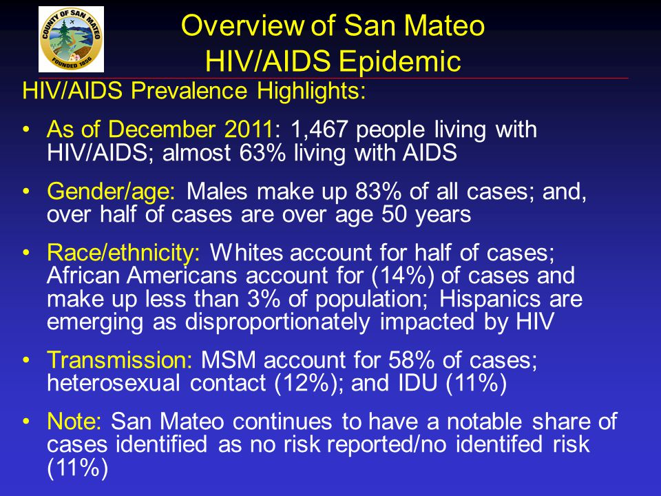 Overview of San Mateo HIV/AIDS Epidemic HIV/AIDS Prevalence Highlights: As of December 2011: 1,467 people living with HIV/AIDS; almost 63% living with
