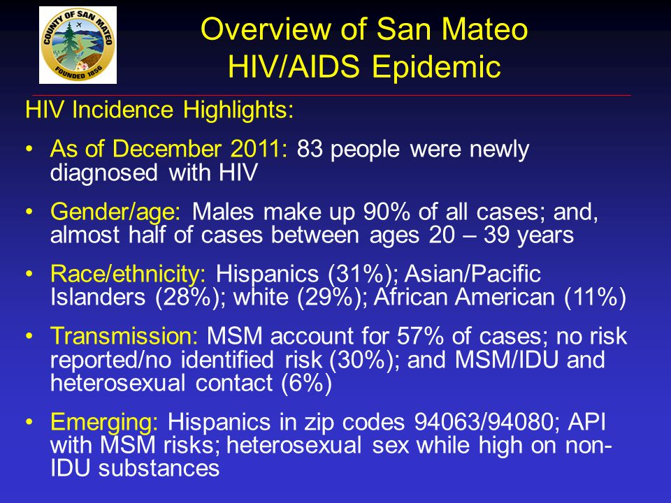 San Mateo County Newly Diagnosed HIV Infections 1 1 San Mateo County data are reported through December 31, 2011 from the electronic HIV/AIDS Reporting System (eHARS).20072008200920102011 Total Number 6174567383 Gender Male Male Female Female Transgender Transgender89%11%0%84%15%1%84%14%2%76%19%4%90%10%0% Race/Ethnicity White White Black Black Latino/Hispanic Latino/Hispanic Asian/Pacific/Islander Asian/Pacific/Islander Multi-Race/Other/Unknown Multi-Race/Other/Unknown41%7%38%7%8%41%15%36%7%1%34%9%48%7%2%37%9%34%19%0%29%11%31%28%1% Risk MSM MSM IDU IDU Heterosexual Contact Heterosexual Contact MSM + IDU MSM + IDU No reported risk/Other/Unk No reported risk/Other/Unk59%7%13%3%18%50%4%12%5%28%51%2%11%5%31%61%4%8%1%25%57%2%6%6%30%