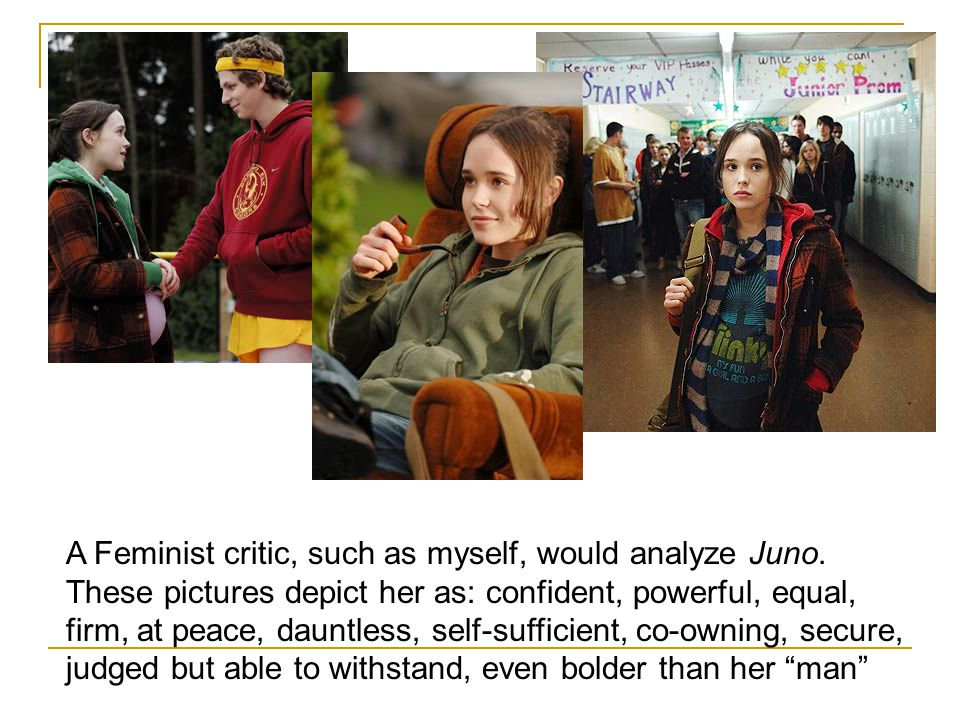 A Feminist critic, such as myself, would analyze Juno.