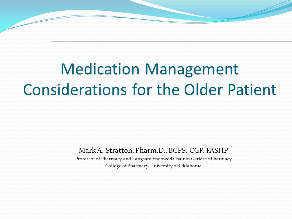 Medication Management Considerations for the Older Patient Mark A. Stratton, Pharm.D., BCPS, CGP, FASHP Professor of Pharmacy and Langsam Endowed Chai