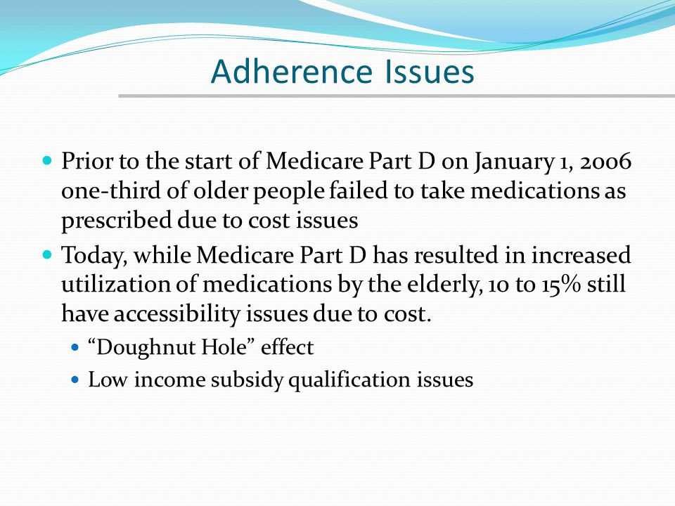 Adherence Issues Prior to the start of Medicare Part D on January 1, 2006 one-third of older people failed to take medications as prescribed due to co