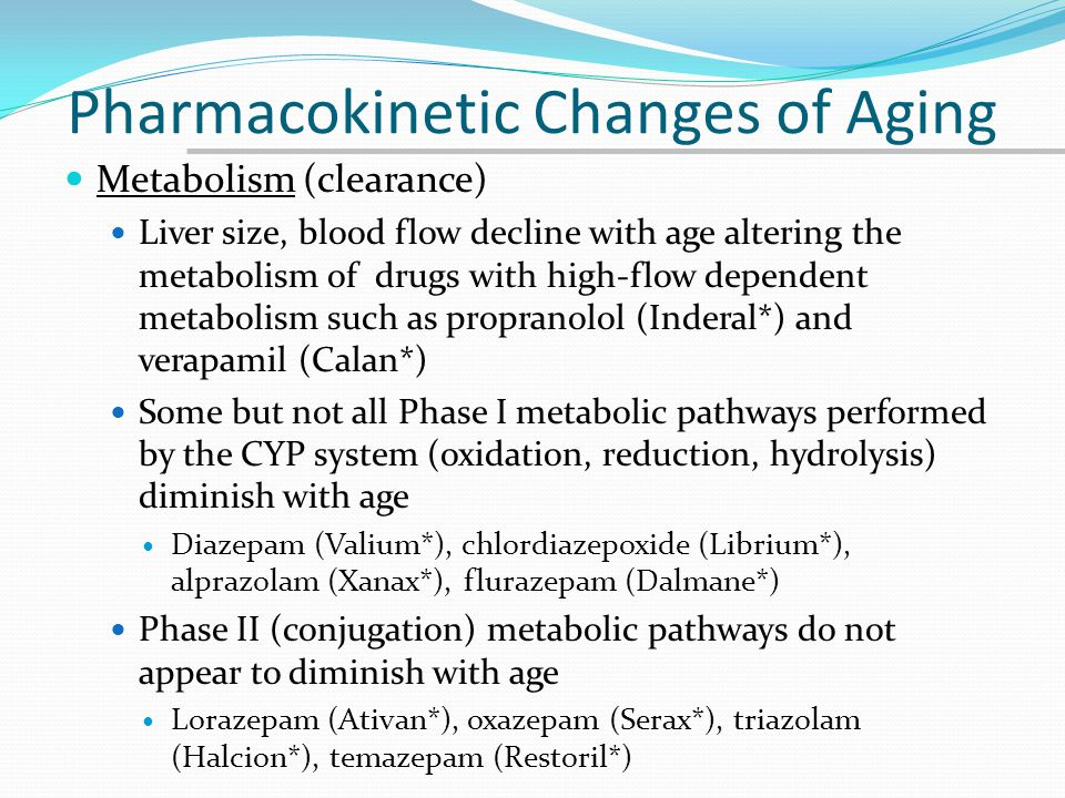 Pharmacokinetic Changes of Aging Metabolism (clearance) Liver size, blood flow decline with age altering the metabolism of drugs with high-flow depend