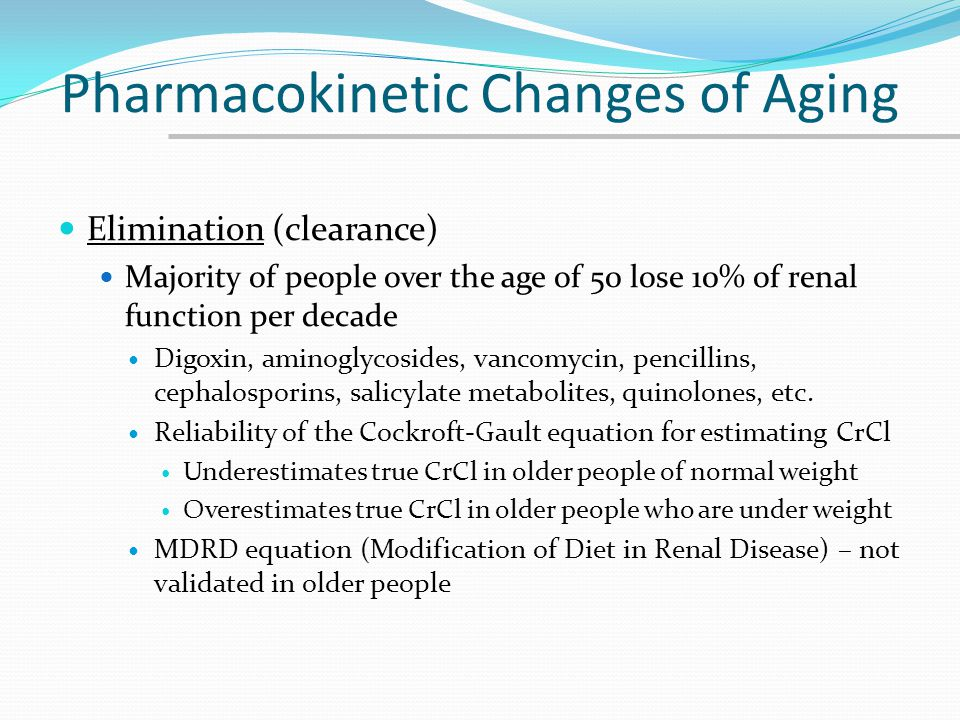 Pharmacokinetic Changes of Aging Elimination (clearance) Majority of people over the age of 50 lose 10% of renal function per decade Digoxin, aminogly