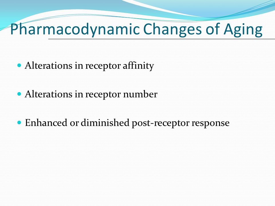Pharmacodynamic Changes of Aging Alterations in receptor affinity Alterations in receptor number Enhanced or diminished post-receptor response
