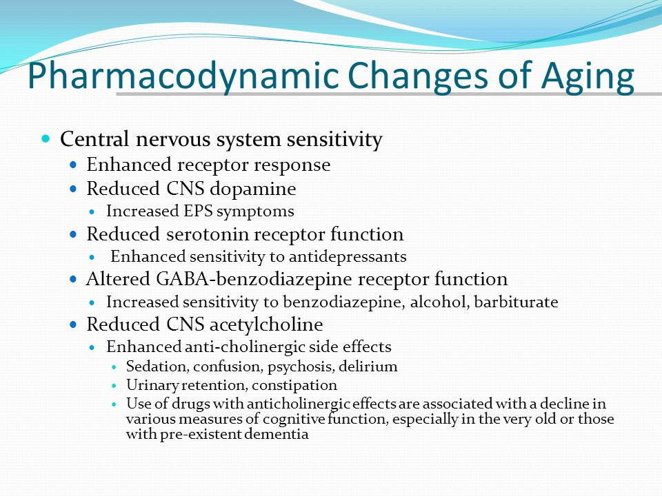 Pharmacodynamic Changes of Aging Central nervous system sensitivity Enhanced receptor response Reduced CNS dopamine Increased EPS symptoms Reduced ser