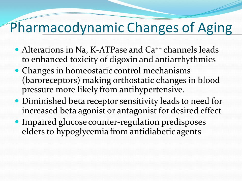 Pharmacodynamic Changes of Aging Alterations in Na, K-ATPase and Ca ++ channels leads to enhanced toxicity of digoxin and antiarrhythmics Changes in h