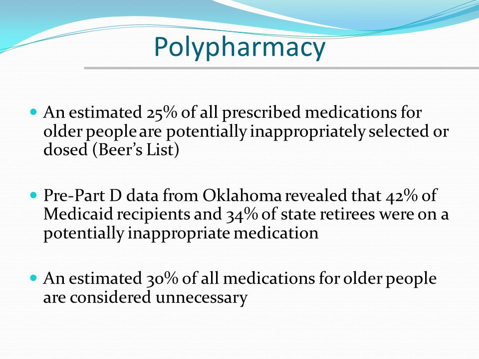 Polypharmacy An estimated 25% of all prescribed medications for older people are potentially inappropriately selected or dosed (Beers List) Pre-Part D