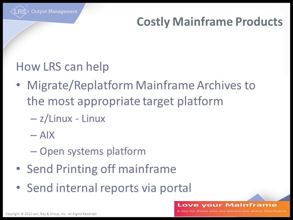 Copyright © 2012 Levi, Ray & Shoup, Inc. All Rights Reserved Costly Mainframe Products How LRS can help Migrate/Replatform Mainframe Archives to the m