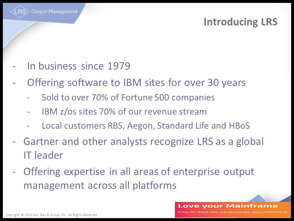 Copyright © 2012 Levi, Ray & Shoup, Inc. All Rights Reserved Introducing LRS -In business since 1979 -Offering software to IBM sites for over 30 years