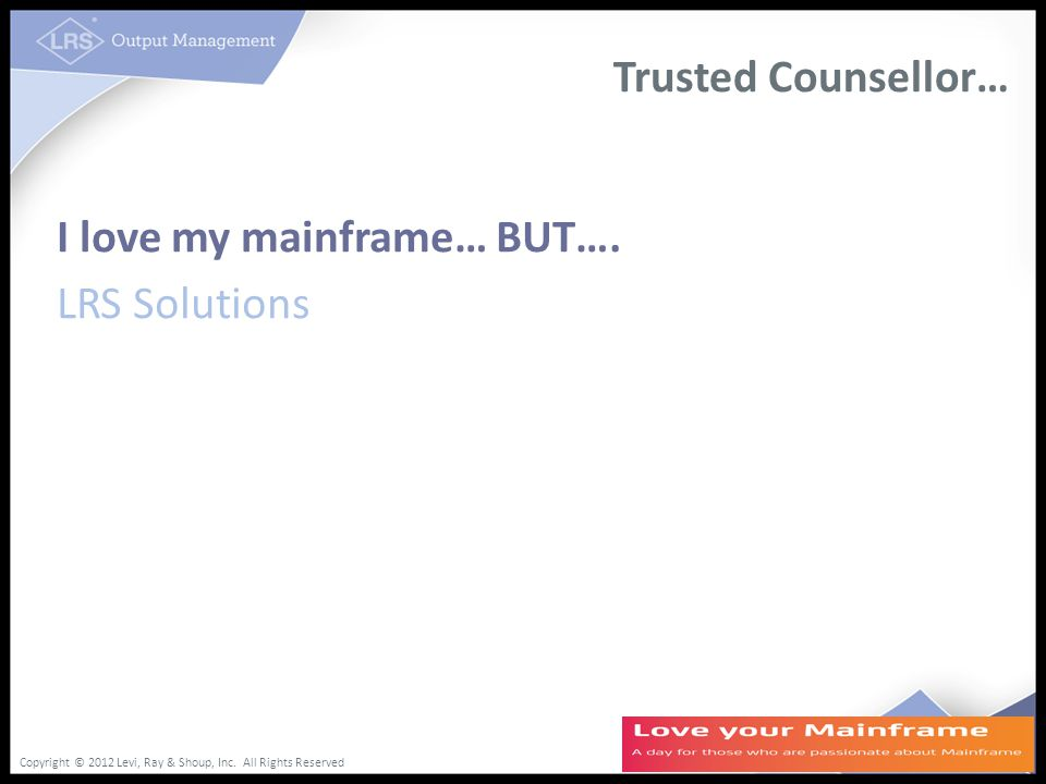 Copyright © 2012 Levi, Ray & Shoup, Inc. All Rights Reserved Trusted Counsellor… I love my mainframe… BUT…. LRS Solutions