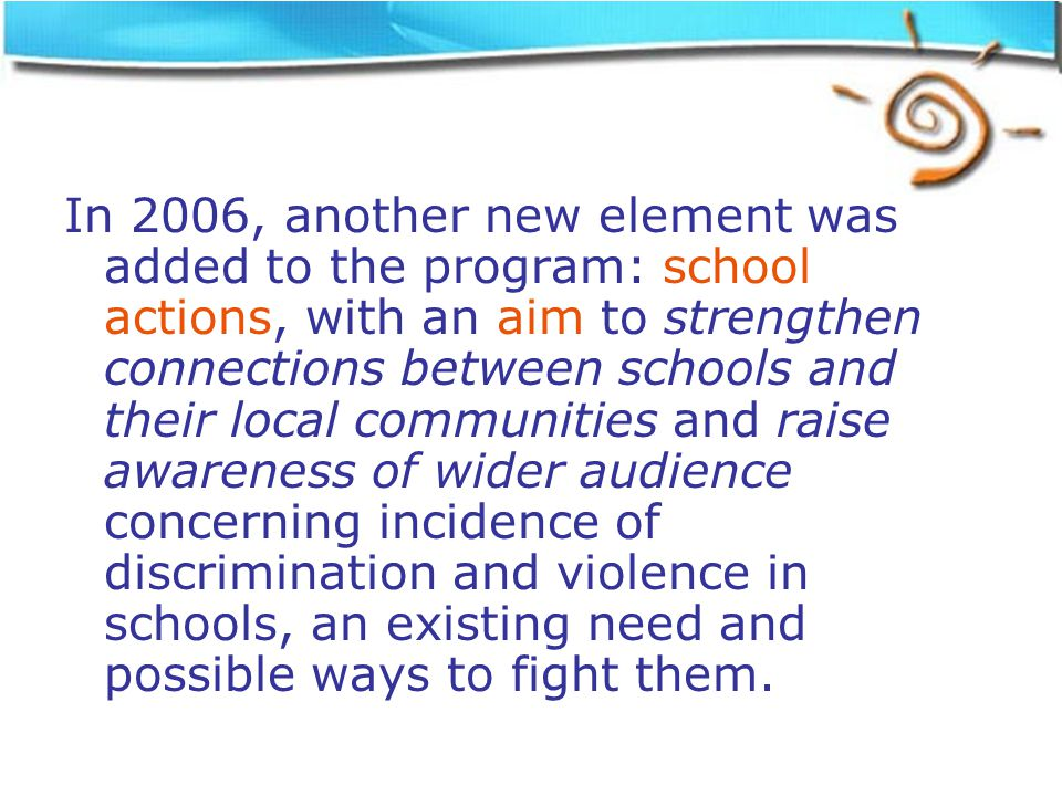 In 2006, another new element was added to the program: school actions, with an aim to strengthen connections between schools and their local communities and raise awareness of wider audience concerning incidence of discrimination and violence in schools, an existing need and possible ways to fight them.