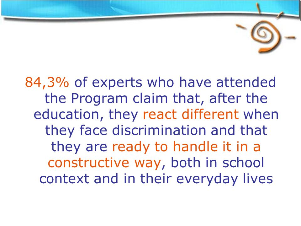 84,3% of experts who have attended the Program claim that, after the education, they react different when they face discrimination and that they are ready to handle it in a constructive way, both in school context and in their everyday lives