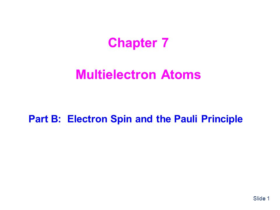 Slide 1 Chapter 7 Multielectron Atoms Part B: Electron Spin and the Pauli Principle
