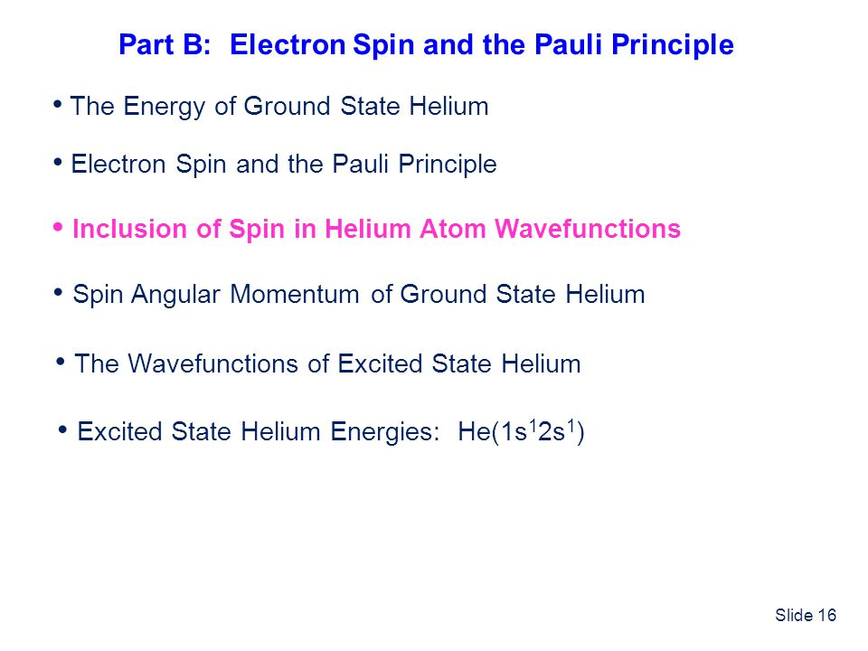 Slide 16 Electron Spin and the Pauli Principle Inclusion of Spin in Helium Atom Wavefunctions Spin Angular Momentum of Ground State Helium The Wavefun