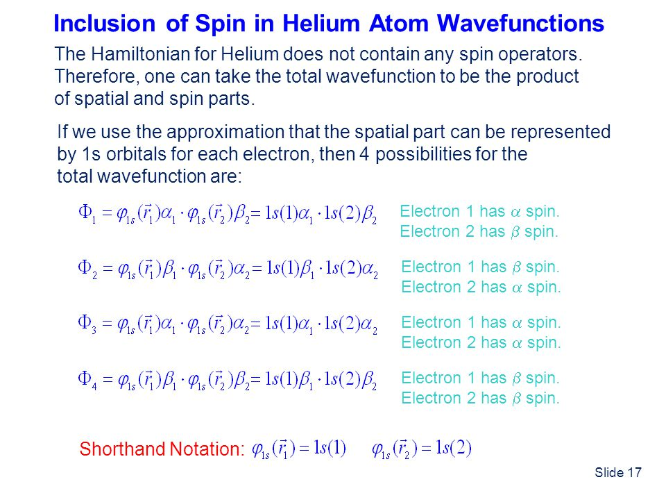 Slide 17 Inclusion of Spin in Helium Atom Wavefunctions The Hamiltonian for Helium does not contain any spin operators. Therefore, one can take the to