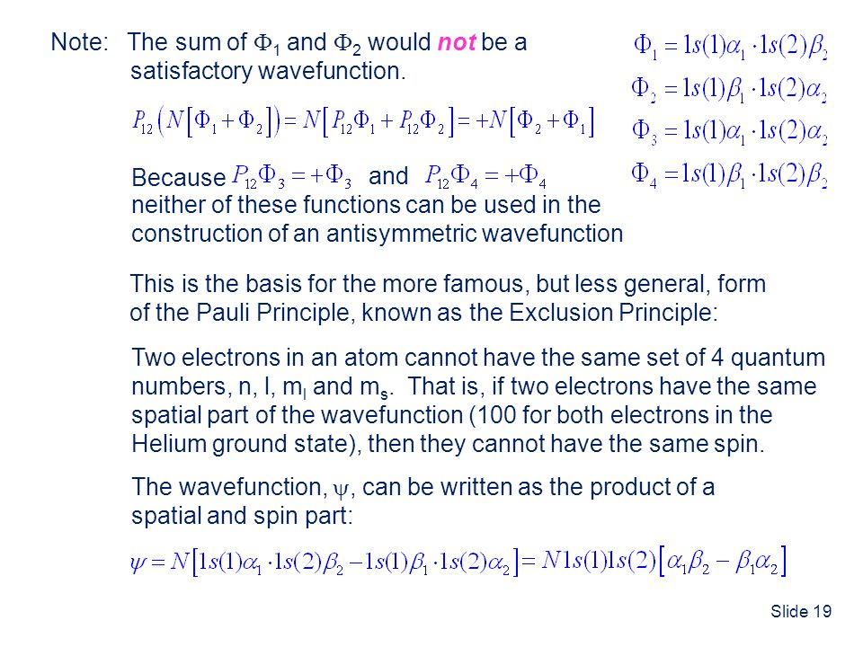 Slide 19 Two electrons in an atom cannot have the same set of 4 quantum numbers, n, l, m l and m s. That is, if two electrons have the same spatial pa