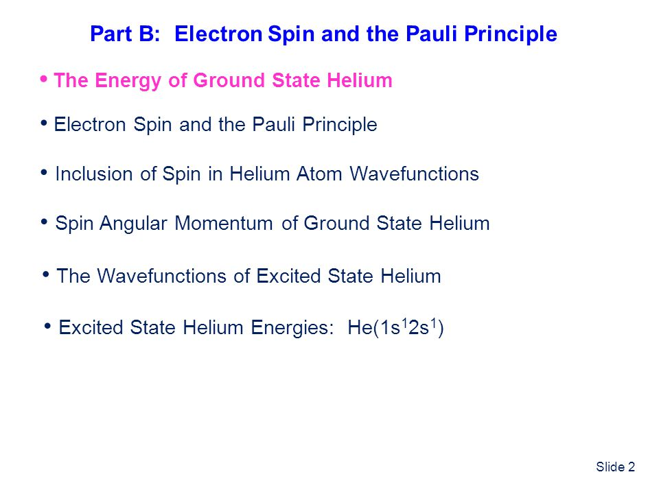 Slide 2 Electron Spin and the Pauli Principle Inclusion of Spin in Helium Atom Wavefunctions Spin Angular Momentum of Ground State Helium The Wavefunc