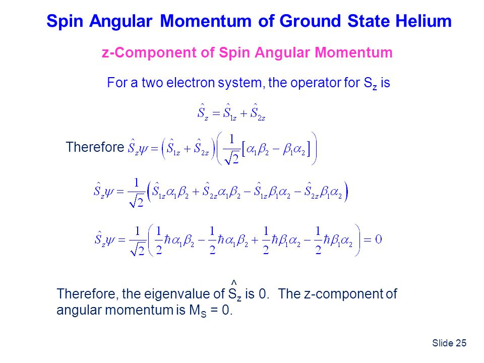 Slide 25 Spin Angular Momentum of Ground State Helium z-Component of Spin Angular Momentum For a two electron system, the operator for S z is Therefor