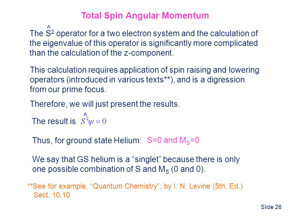 Slide 26 Total Spin Angular Momentum Therefore, we will just present the results. The S 2 operator for a two electron system and the calculation of th
